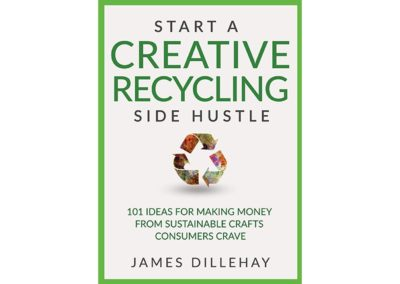 Start a Creative Recycling Side Hustle, 101 Ideas for Making Money from Sustainable Crafts Consumers Crave